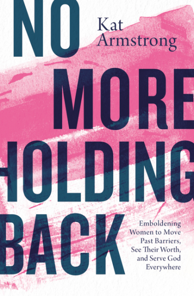 No More Holding Back - Emboldening Women to Move Past Barriers, See Their Worth, and Serve God Everywhere