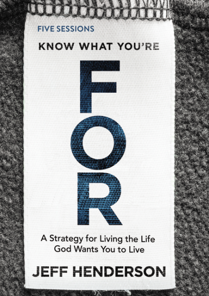 Know What You're FOR - A Strategy for Living the Life God Wants You to Live