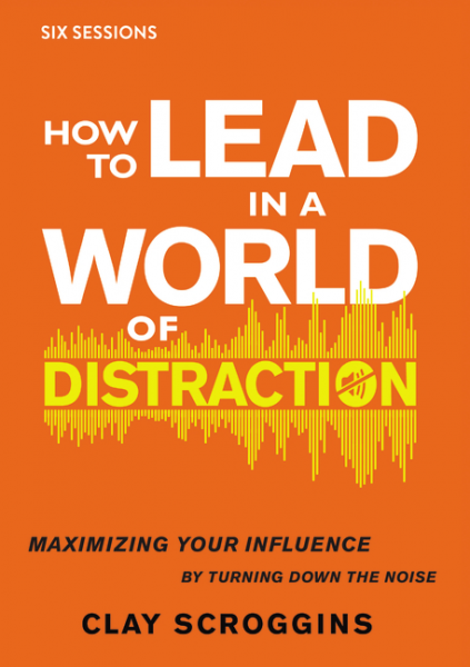 How to Lead in a World of Distraction - Maximizing Your Influence by Turning Down the Noise