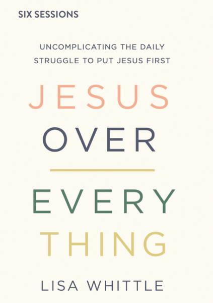 Jesus Over Everything - Uncomplicating the Daily Struggle to Put Jesus First